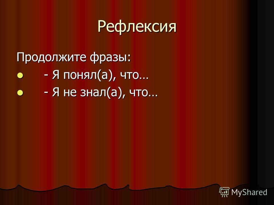 Рефлексия Продолжите фразы: - Я понял(а), что… - Я понял(а), что… - Я не знал(а), что… - Я не знал(а), что…