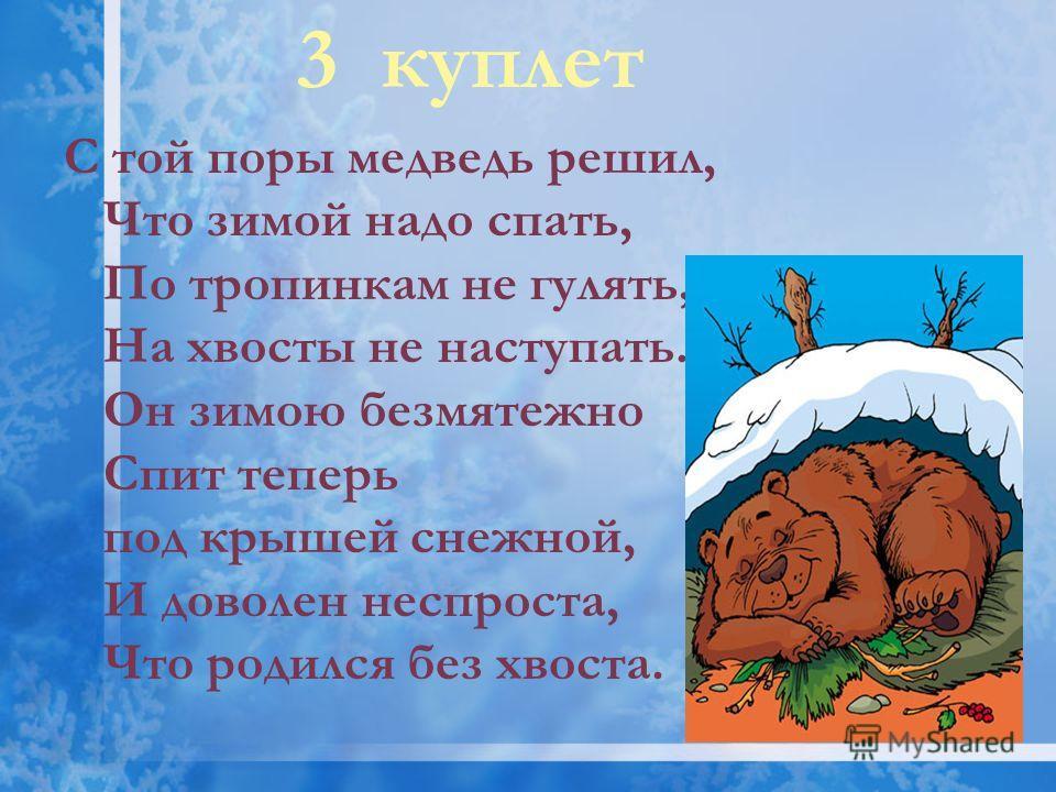 3 куплет С той поры медведь решил, Что зимой надо спать, По тропинкам не гулять, На хвосты не наступать. Он зимою безмятежно Спит теперь под крышей снежной, И доволен неспроста, Что родился без хвоста.