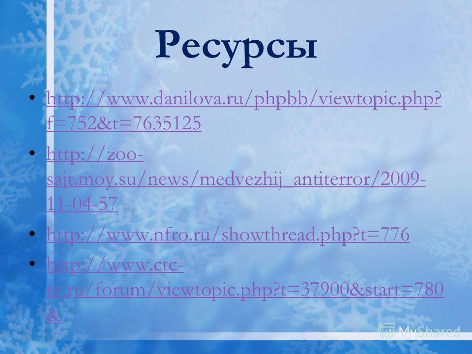 Ресурсы http://www.danilova.ru/phpbb/viewtopic.php? f=752&t=7635125http://www.danilova.ru/phpbb/viewtopic.php? f=752&t=7635125 http://zoo- sajt.moy.su/news/medvezhij_antiterror/2009- 11-04-57http://zoo- sajt.moy.su/news/medvezhij_antiterror/2009- 11-