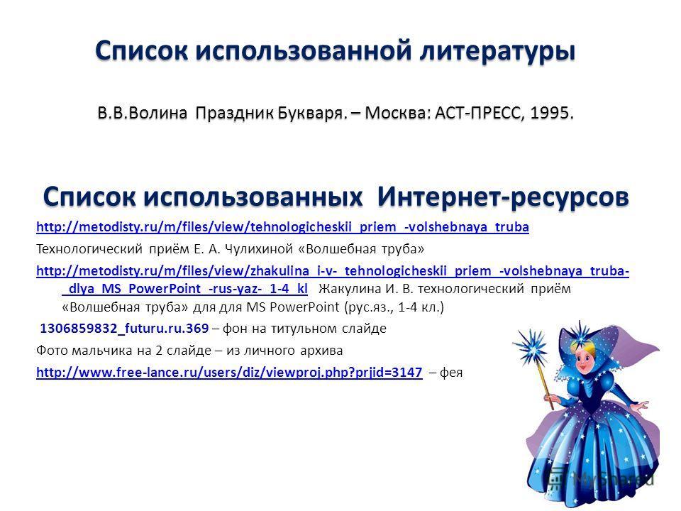 Список использованных Интернет-ресурсов http://metodisty.ru/m/files/view/tehnologicheskii_priem_-volshebnaya_truba Технологический приём Е. А. Чулихиной «Волшебная труба» http://metodisty.ru/m/files/view/zhakulina_i-v-_tehnologicheskii_priem_-volsheb