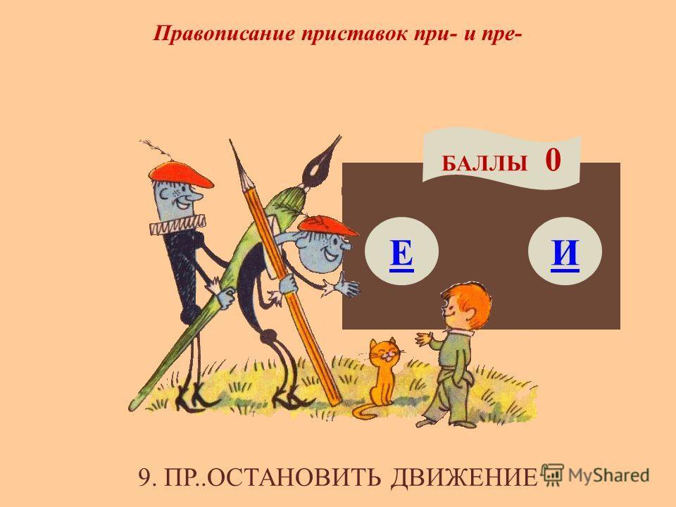 Правописание приставок при- и пре- Е БАЛЛЫ 0 И 9. ПР..ОСТАНОВИТЬ ДВИЖЕНИЕ