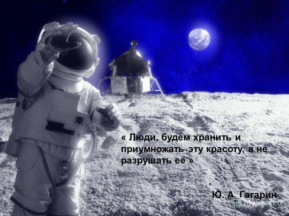 « Люди, будем хранить и приумножать эту красоту, а не разрушать ее » Ю. А. Гагарин.