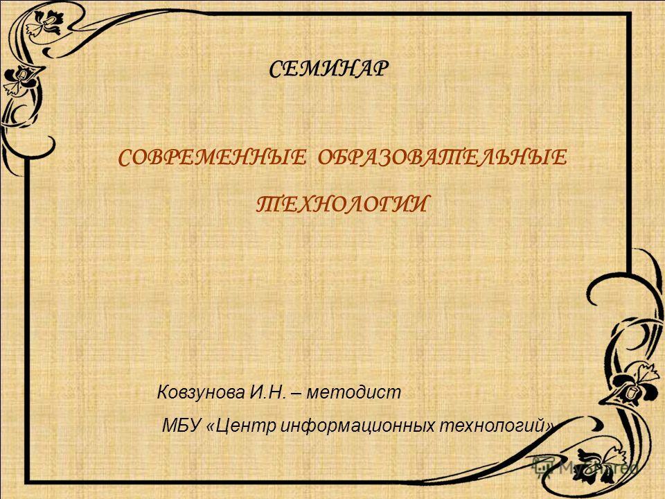 СОВРЕМЕННЫЕ ОБРАЗОВАТЕЛЬНЫЕ ТЕХНОЛОГИИ Ковзунова И.Н. – методист МБУ «Центр информационных технологий» СЕМИНАР