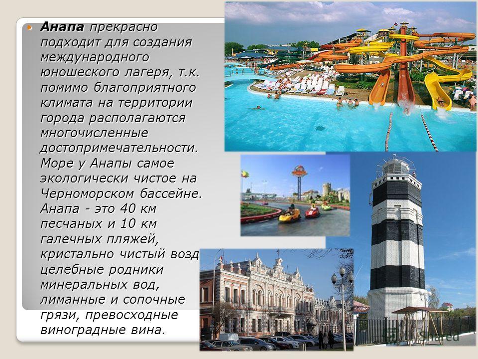 Анапа прекрасно подходит для создания международного юношеского лагеря, т.к. помимо благоприятного климата на территории города располагаются многочисленные достопримечательности. Море у Анапы самое экологически чистое на Черноморском бассейне. Анапа