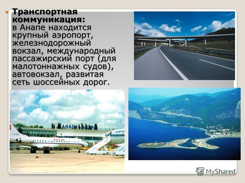 Транспортная коммуникация: в Анапе находится крупный аэропорт, железнодорожный вокзал, международный пассажирский порт (для малотоннажных судов), автовокзал, развитая сеть шоссейных дорог. Транспортная коммуникация: в Анапе находится крупный аэропорт