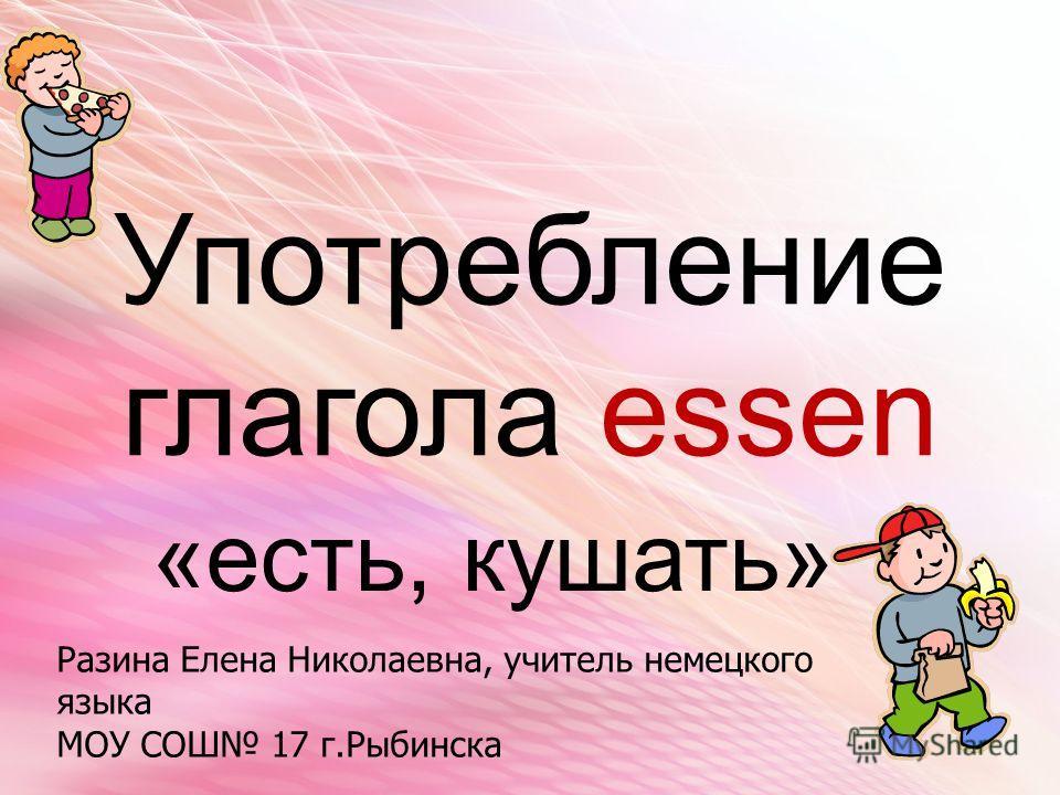 Употребление глагола essen «есть, кушать» Разина Елена Николаевна, учитель немецкого языка МОУ СОШ 17 г.Рыбинска