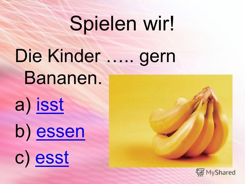 Spielen wir! Die Kinder ….. gern Bananen. a) isstisst b) essenessen c) esstesst