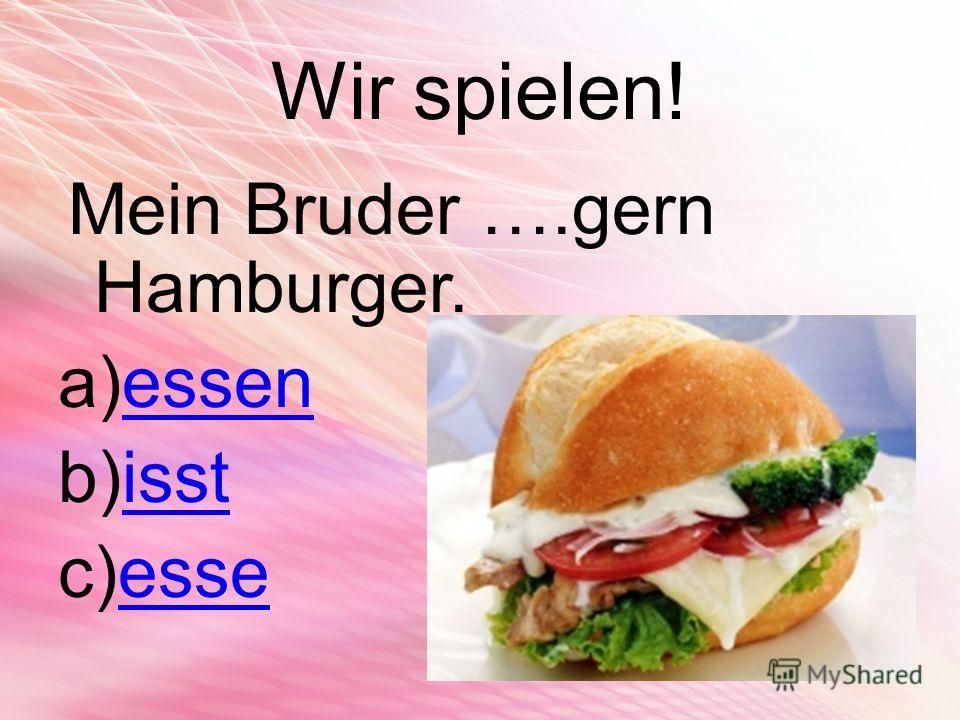 Wir spielen! Mein Bruder ….gern Hamburger. a)essenessen b)isstisst c)esseesse