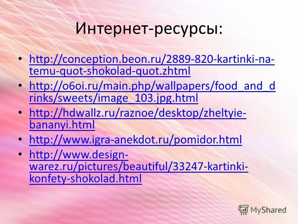 Интернет-ресурсы: http://conception.beon.ru/2889-820-kartinki-na- temu-quot-shokolad-quot.zhtml http://conception.beon.ru/2889-820-kartinki-na- temu-quot-shokolad-quot.zhtml http://o6oi.ru/main.php/wallpapers/food_and_d rinks/sweets/image_103.jpg.htm
