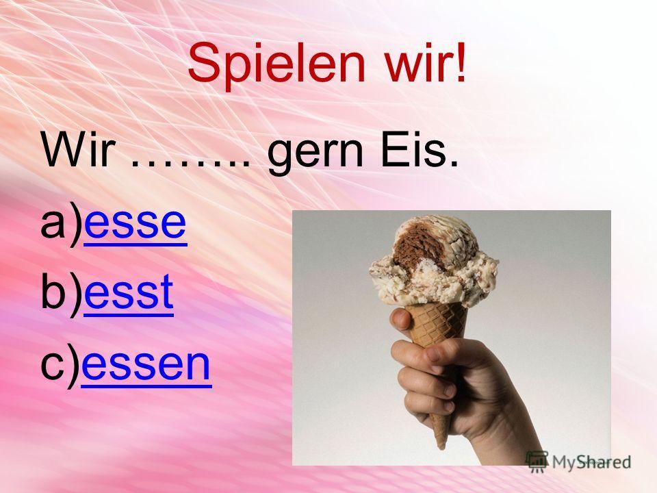 Spielen wir! Wir …….. gern Eis. a)esseesse b)esstesst c)essenessen