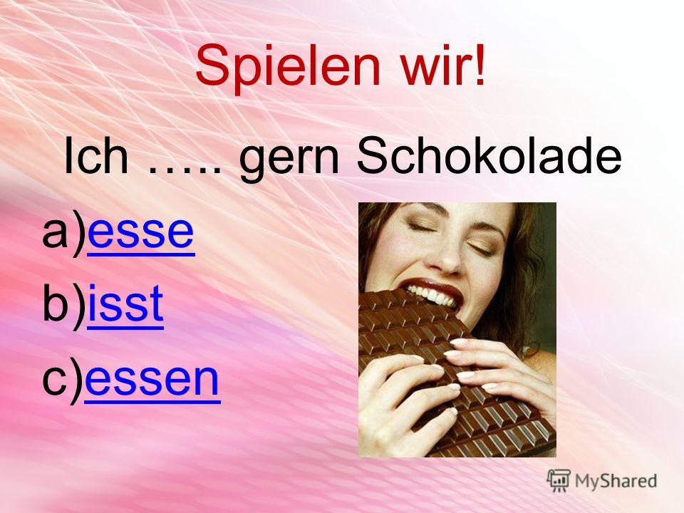 Spielen wir! Ich ….. gern Schokolade a)esseesse b)isstisst c)essenessen