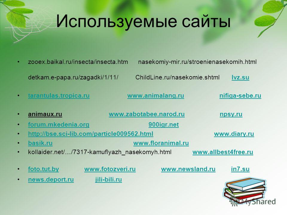 Используемые сайты zooex.baikal.ru/insecta/insecta.htm nasekomiy-mir.ru/stroenienasekomih.html detkam.e-papa.ru/zagadki/1/11/ ChildLine.ru/nasekomie.shtml lvz.sulvz.su tarantulas.tropica.ru www.animalang.ru nifiga-sebe.rutarantulas.tropica.ruwww.anim