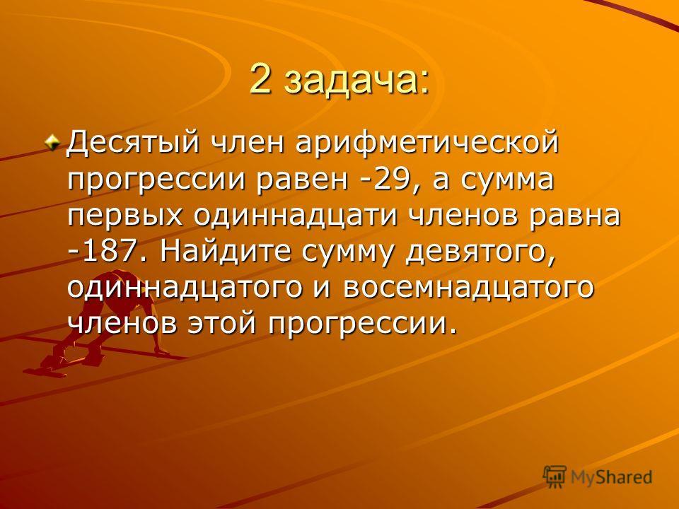 2 задача: Десятый член арифметической прогрессии равен -29, а сумма первых одиннадцати членов равна -187. Найдите сумму девятого, одиннадцатого и восемнадцатого членов этой прогрессии.