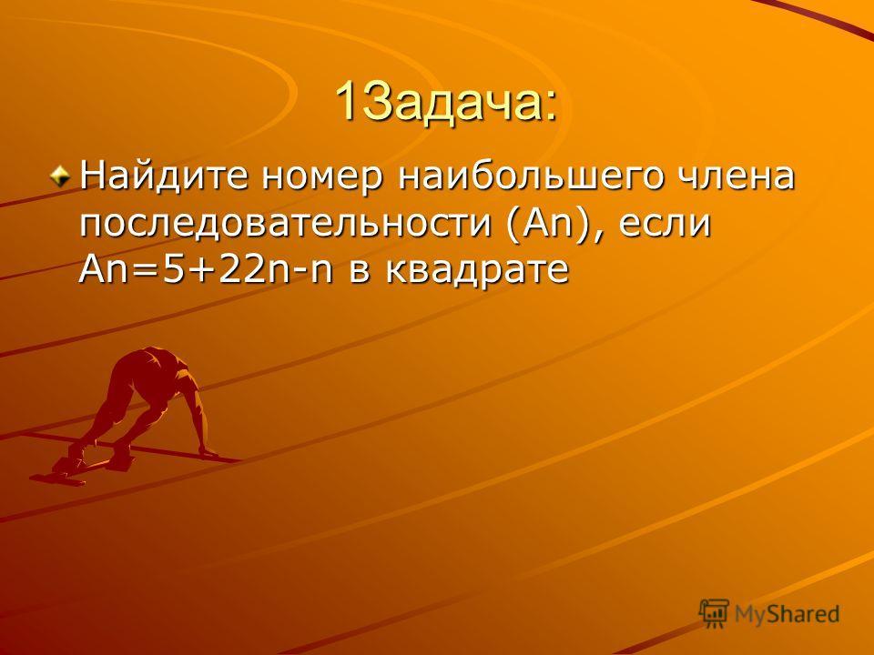 1Задача: 1Задача: Найдите номер наибольшего члена последовательности (Аn), если Аn=5+22n-n в квадрате
