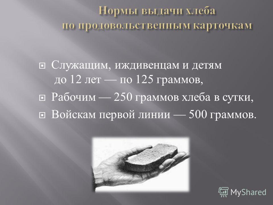 Служащим, иждивенцам и детям до 12 лет по 125 граммов, Рабочим 250 граммов хлеба в сутки, Войскам первой линии 500 граммов.