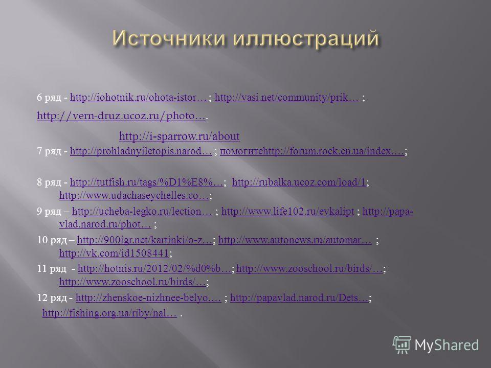 6 ряд - http://iohotnik.ru/ohota-istor… ; http://vasi.net/community/prik… ;http://iohotnik.ru/ohota-istor…http://vasi.net/community/prik… http://vern-druz.ucoz.ru/photo…http://vern-druz.ucoz.ru/photo…. 7 ряд - http://prohladnyiletopis.narod… ; помоги
