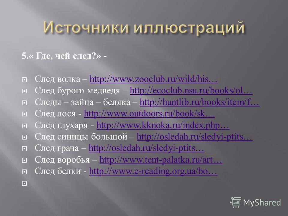 5.« Где, чей след ?» - След волка – http://www.zooclub.ru/wild/his…http://www.zooclub.ru/wild/his… След бурого медведя – http://ecoclub.nsu.ru/books/ol…http://ecoclub.nsu.ru/books/ol… Следы – зайца – беляка – http://huntlib.ru/books/item/f…http://hun