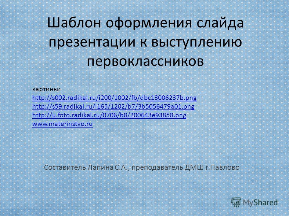 Шаблон оформления слайда презентации к выступлению первоклассников Составитель Лапина С.А., преподаватель ДМШ г.Павлово картинки http://s002.radikal.ru/i200/1002/fb/dbc13006237b.png http://s59.radikal.ru/i165/1202/b7/3b5056479a01. png http://u.foto.r