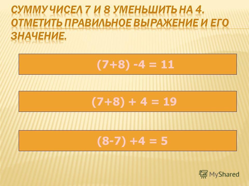 (7+8) -4 = 11 (7+8) + 4 = 19 (8-7) +4 = 5