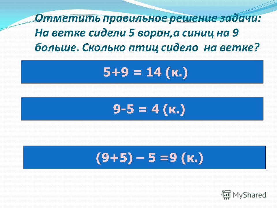 Отметить правильное решение задачи: На ветке сидели 5 ворон,а синиц на 9 больше. Сколько птиц сидело на ветке? 5+9 = 14 (к.) 9-5 = 4 (к.) (9+5) – 5 =9 (к.)