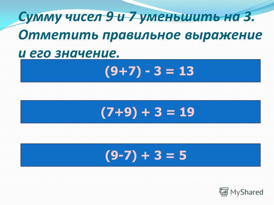 Сумму чисел 9 и 7 уменьшить на 3. Отметить правильное выражение и его значение. (9+7) - 3 = 13 (7+9) + 3 = 19 (9-7) + 3 = 5