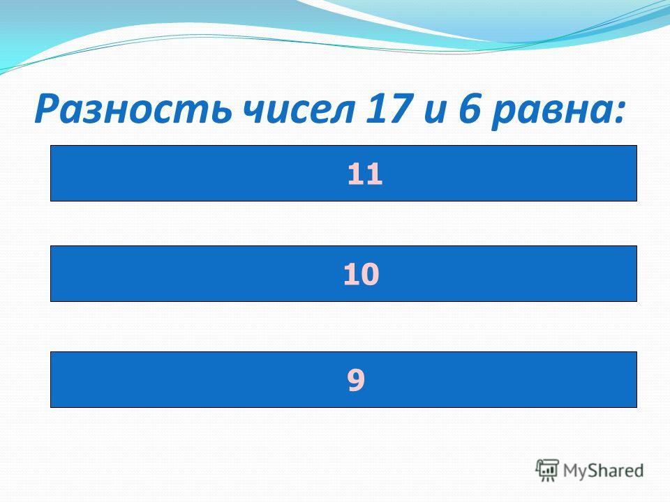 Разность чисел 17 и 6 равна: 11 10 9