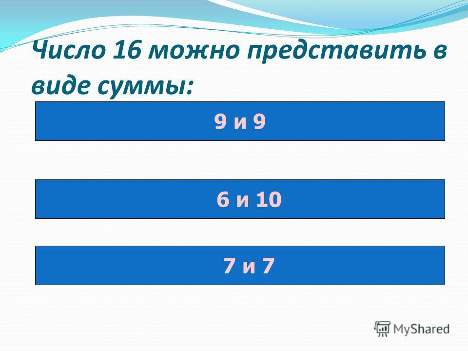 Число 16 можно представить в виде суммы: 9 и 9 6 и 10 7 и 7
