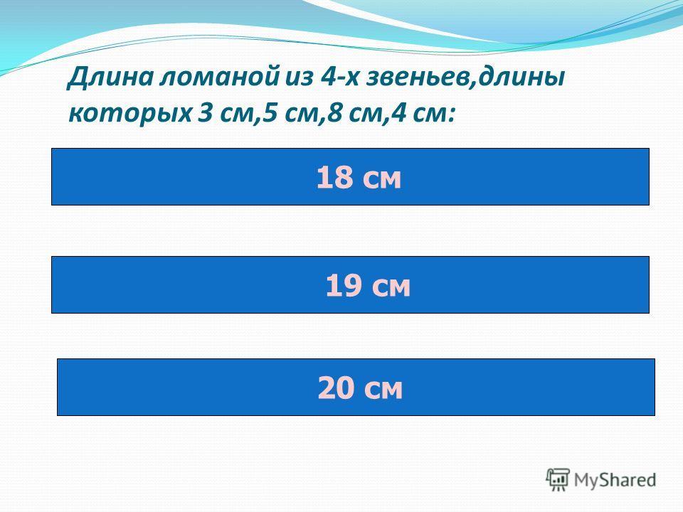 Длина ломаной из 4-х звеньев,длины которых 3 см,5 см,8 см,4 см: 18 см 19 см 20 см
