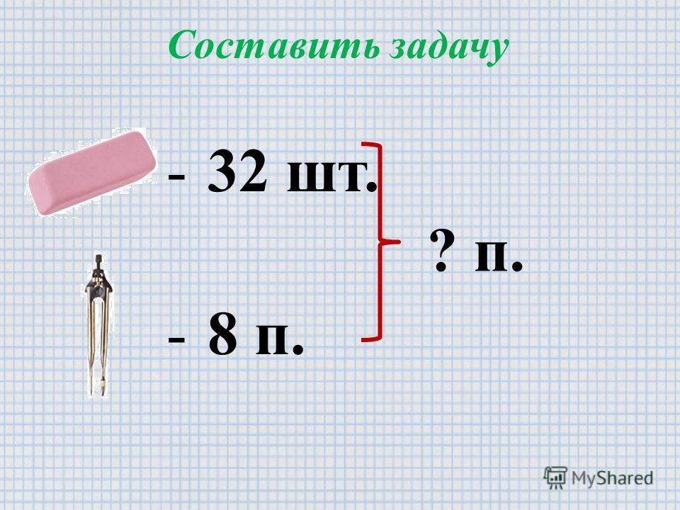 Составить задачу - 32 шт. - 8 п. ? п.