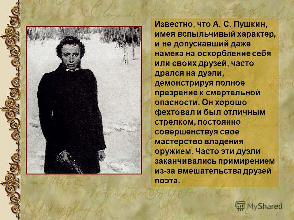 Известно, что А. С. Пушкин, имея вспыльчивый характер, и не допускавший даже намека на оскорбление себя или своих друзей, часто дрался на дуэли, демонстрируя полное презрение к смертельной опасности. Он хорошо фехтовал и был отличным стрелком, постоя