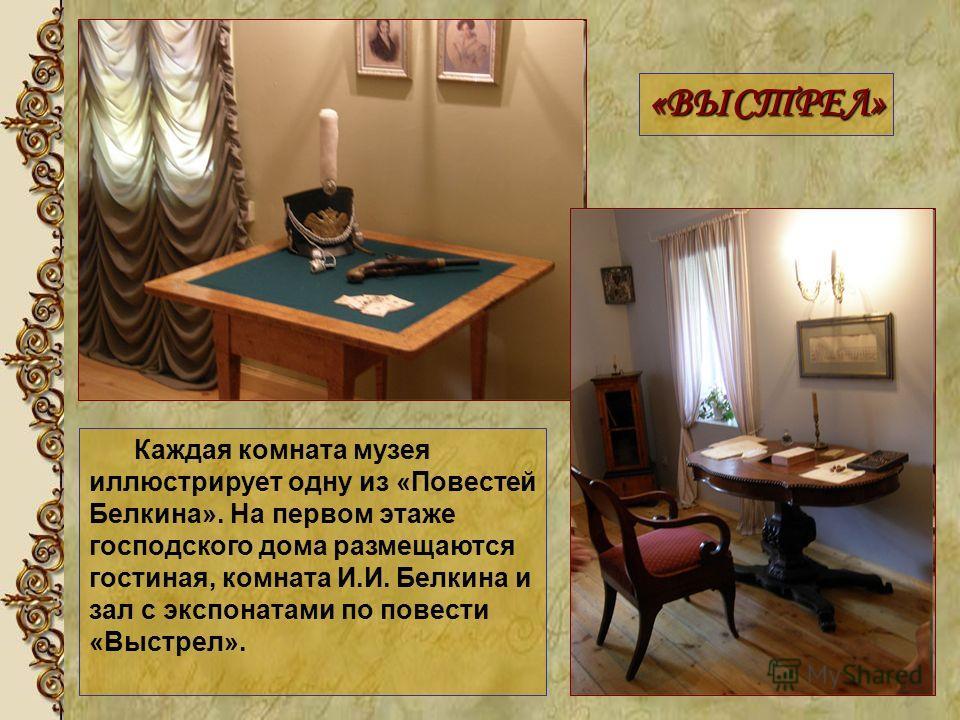 Каждая комната музея иллюстрирует одну из «Повестей Белкина». На первом этаже господского дома размещаются гостиная, комната И.И. Белкина и зал с экспонатами по повести «Выстрел». «ВЫСТРЕЛ»