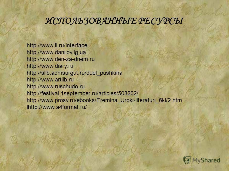http://www.li.ru/interface http://www.danilov.lg.ua http://www.den-za-dnem.ru http://www.diary.ru http://slib.admsurgut.ru/duel_pushkina http://www.artlib.ru http://www.ruschudo.ru http://festival.1september.ru/articles/503202/ http://www.prosv.ru/eb