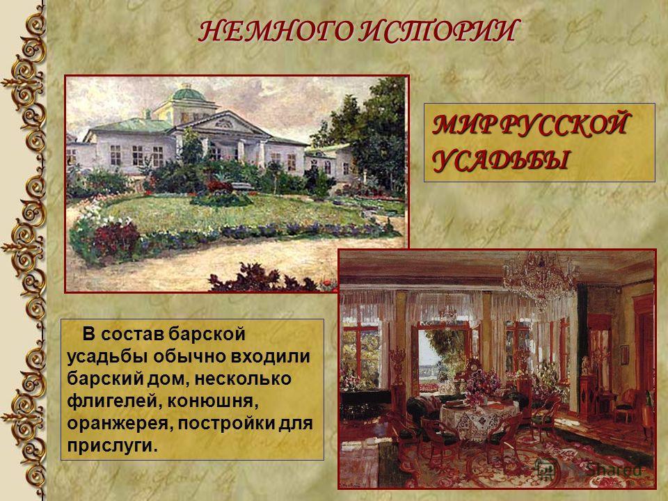 В состав барской усадьбы обычно входили барский дом, несколько флигелей, конюшня, оранжерея, постройки для прислуги. МИР РУССКОЙ УСАДЬБЫ НЕМНОГО ИСТОРИИ