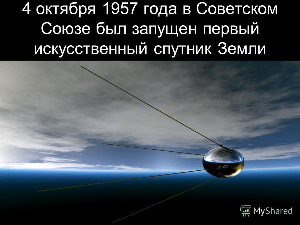 4 октября 1957 года в Советском Союзе был запущен первый искусственный спутник Земли