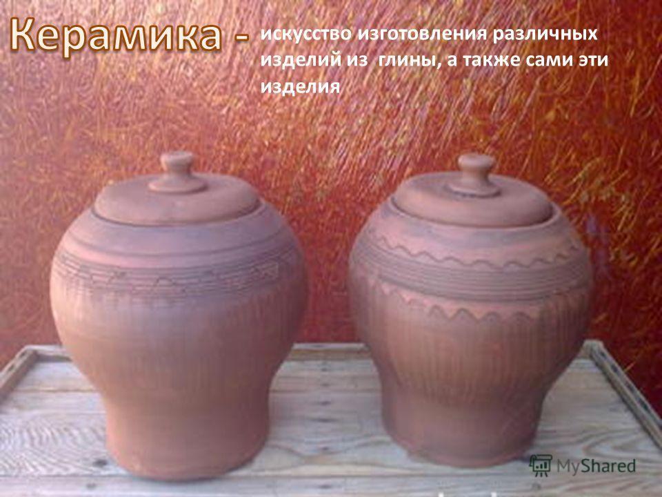 искусство изготовления различных изделий из глины, а также сами эти изделия