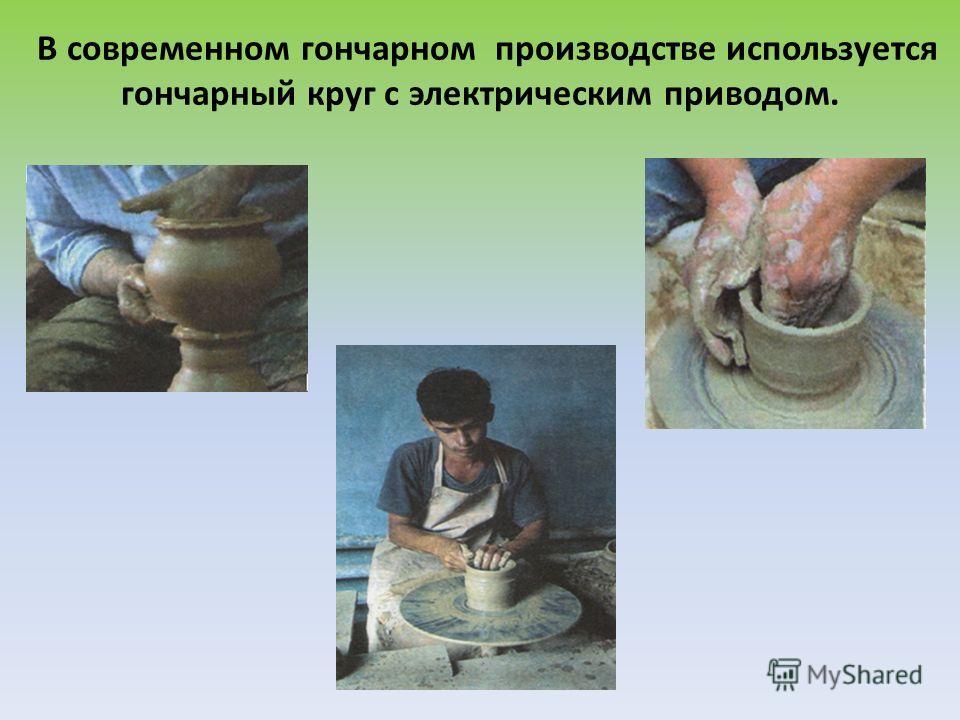 В современном гончарном производстве используется гончарный круг с электрическим приводом.