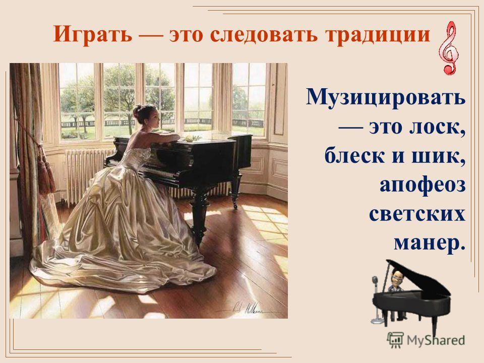 Играть это следовать традиции Музицировать это лоск, блеск и шик, апофеоз светских манер.