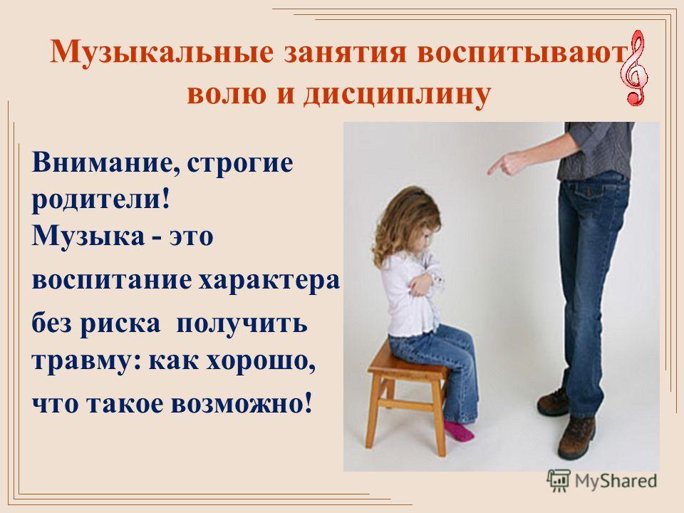 Музыкальные занятия воспитывают волю и дисциплину Внимание, строгие родители! Музыка - это воспитание характера без риска получить травму: как хорошо, что такое возможно!
