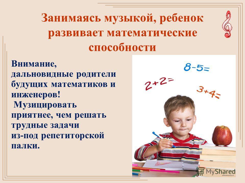 Занимаясь музыкой, ребенок развивает математические способности Внимание, дальновидные родители будущих математиков и инженеров! Музицировать приятнее, чем решать трудные задачи из-под репетиторской палки.