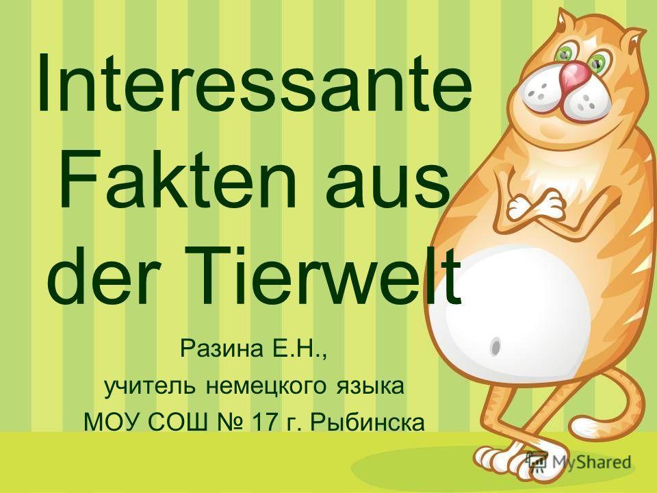 Interessante Fakten aus der Tierwelt Разина Е.Н., учитель немецкого языка МОУ СОШ 17 г. Рыбинска