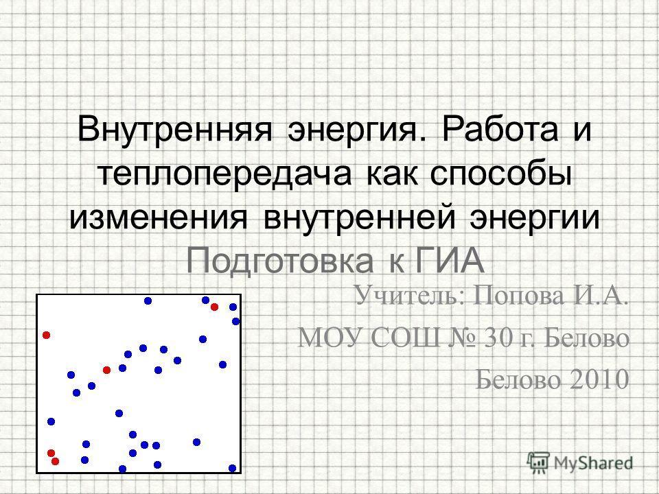 Учитель: Попова И.А. МОУ СОШ 30 г. Белово Белово 2010 Внутренняя энергия. Работа и теплопередача как способы изменения внутренней энергии Подготовка к ГИА