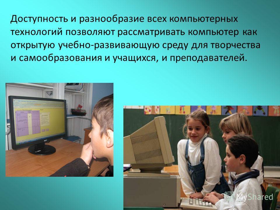 Доступность и разнообразие всех компьютерных технологий позволяют рассматривать компьютер как открытую учебно-развивающую среду для творчества и самообразования и учащихся, и преподавателей.