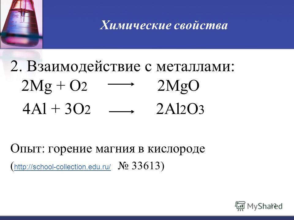 12 Химические свойства 2. Взаимодействие с металлами: 2Mg + O 2 2MgO 4Al + 3O 2 2Al 2 O 3 Опыт: горение магния в кислороде ( http://school-collection.edu.ru/ 33613) http://school-collection.edu.ru/