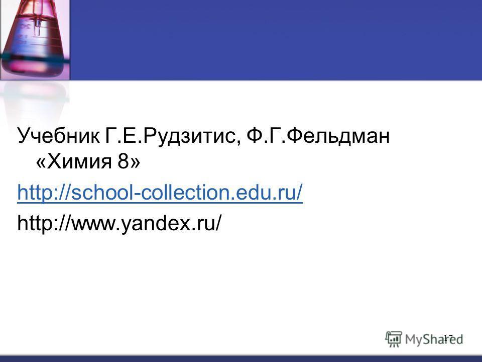 17 Учебник Г.Е.Рудзитис, Ф.Г.Фельдман «Химия 8» http://school-collection.edu.ru/ http://www.yandex.ru/