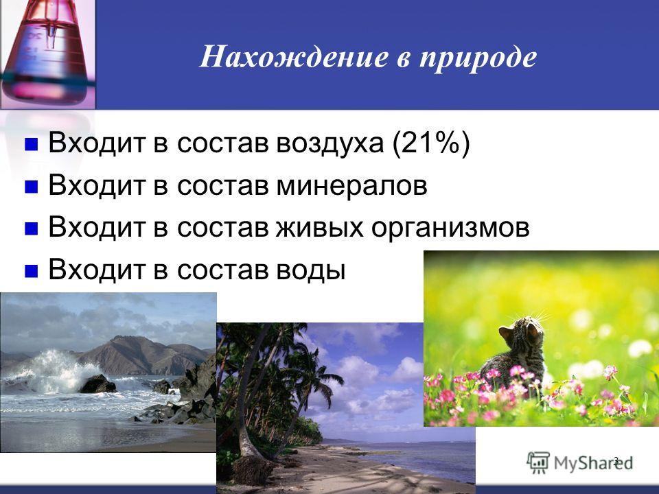 3 Нахождение в природе Входит в состав воздуха (21%) Входит в состав минералов Входит в состав живых организмов Входит в состав воды