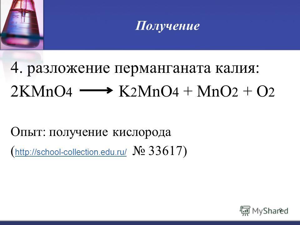 9 Получение 4. разложение перманганата калия: 2KMnO 4 K 2 MnO 4 + MnO 2 + O 2 Опыт: получение кислорода ( http://school-collection.edu.ru/ 33617) http://school-collection.edu.ru/