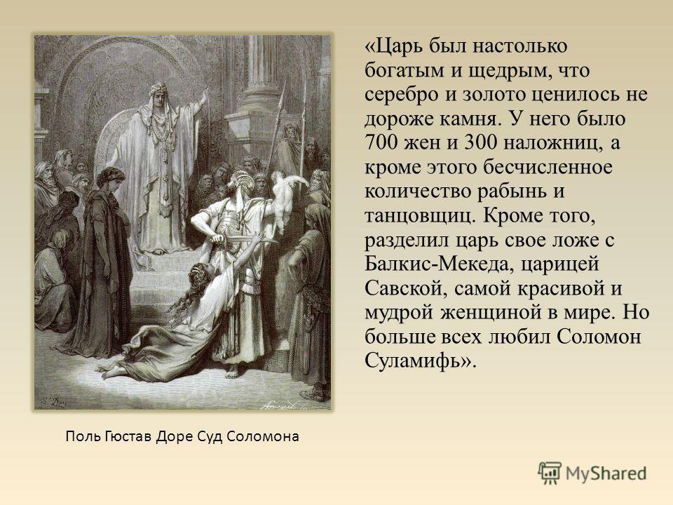 «Царь был настолько богатым и щедрым, что серебро и золото ценилось не дороже камня. У него было 700 жен и 300 наложниц, а кроме этого бесчисленное количество рабынь и танцовщиц. Кроме того, разделил царь свое ложе с Балкис-Мекеда, царицей Савской, с