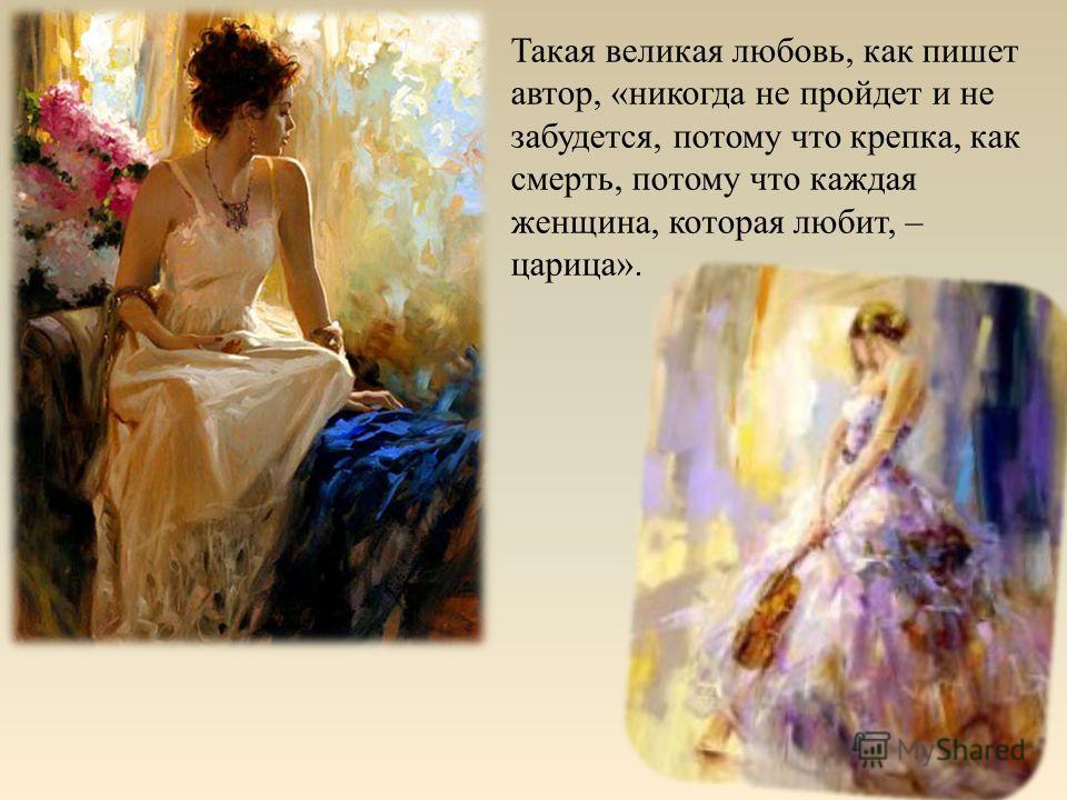 Такая великая любовь, как пишет автор, «никогда не пройдет и не забудется, потому что крепка, как смерть, потому что каждая женщина, которая любит, – царица».