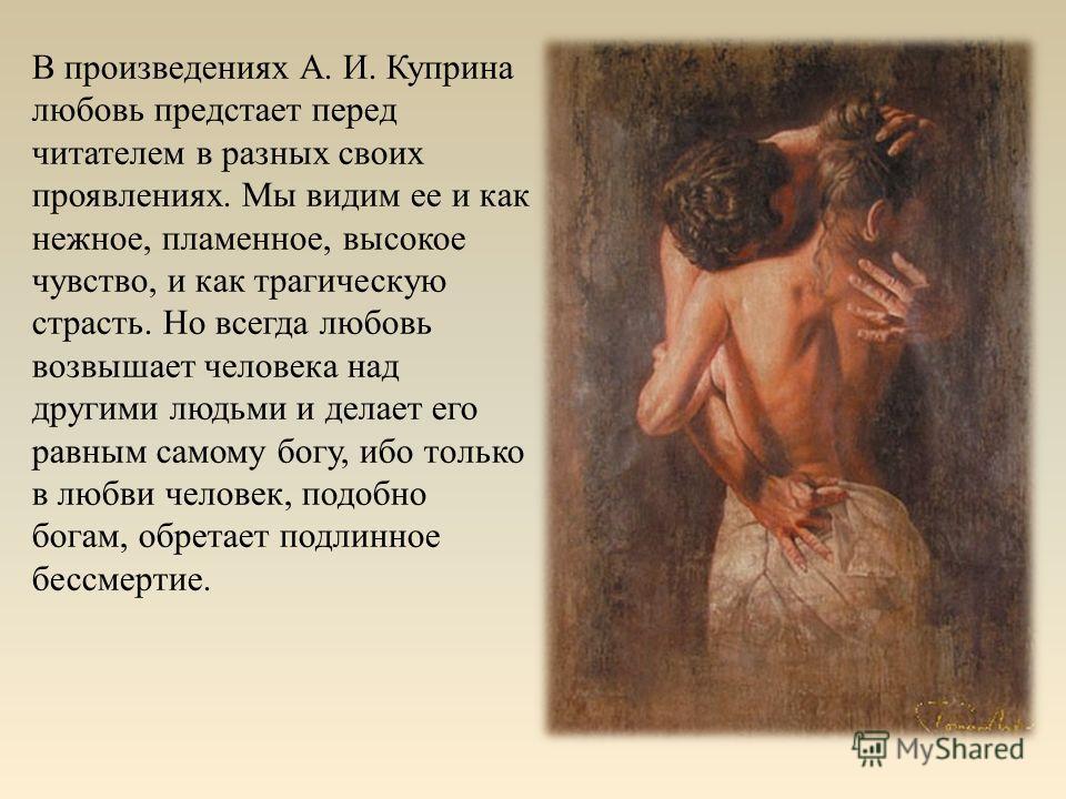 В произведениях А. И. Куприна любовь предстает перед читателем в разных своих проявлениях. Мы видим ее и как нежное, пламенное, высокое чувство, и как трагическую страсть. Но всегда любовь возвышает человека над другими людьми и делает его равным сам