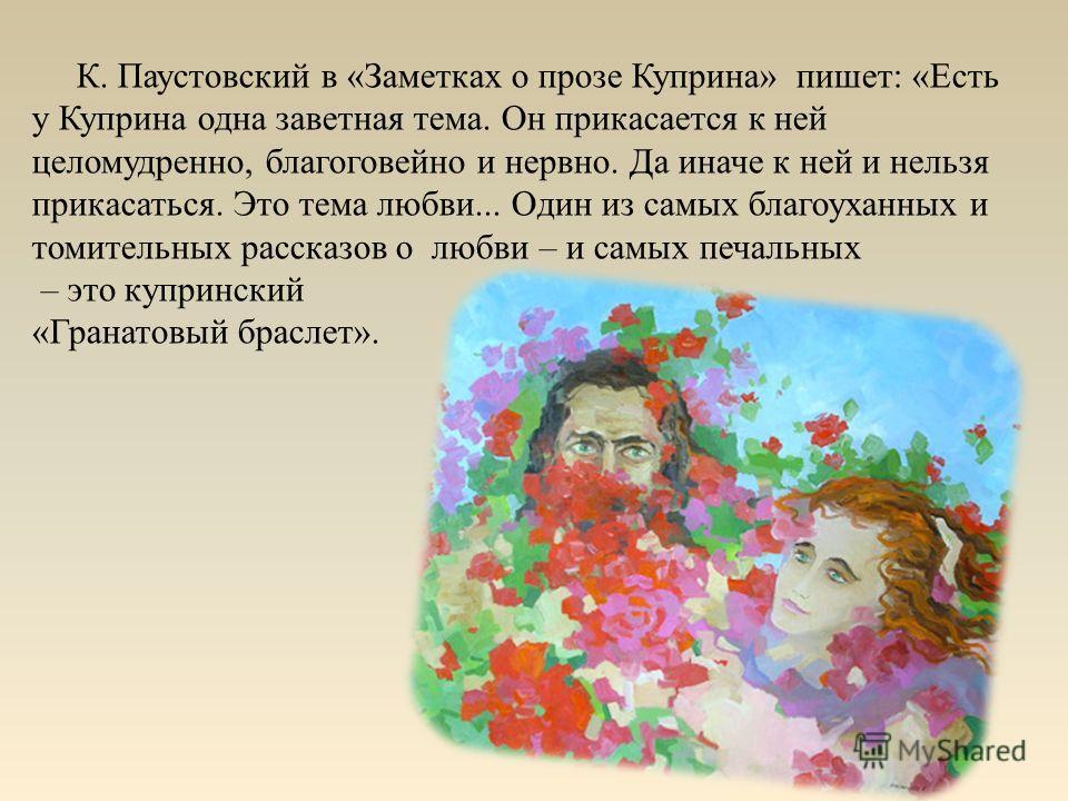 К. Паустовский в «Заметках о прозе Куприна» пишет: «Есть у Куприна одна заветная тема. Он прикасается к ней целомудренно, благоговейно и нервно. Да иначе к ней и нельзя прикасаться. Это тема любви... Один из самых благоуханных и томительных рассказов
